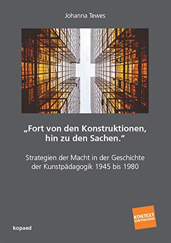'Fort von den Konstruktionen, hin zu den Sachen.'': Strategien der Macht in der Geschichte der Kunstpädagogik 1945 bis 1980 (Kontext Kunstpädagogik)
