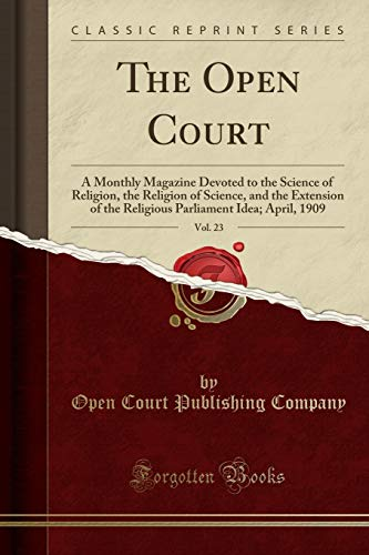 The Open Court, Vol. 23: A Monthly Magazine Devoted to the Science of Religion, the Religion of Science, and the Extension of the Religious Parliament Idea; April, 1909 (Classic Reprint) -