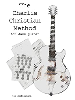 Learn Jazz Guitar Improv - Swing & Bebop Improvisation in the Style of Charlie Christian (The Charlie Christian Method for Jazz Improv) (English Edition) par [dochtermann, joe]