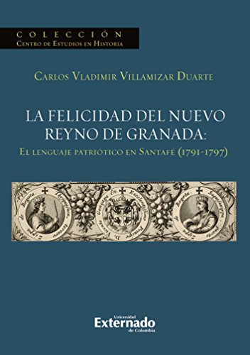 La felicidad del nuevo reyno de Granada: El lenguaje patriótico en Santafé (1791-1797) por Villamizar Duarte Carlos Vladimir