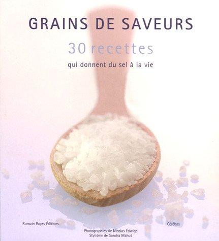 Grains de saveurs : 30 recettes qui donnent du sel à la vie