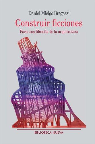 Construir ficciones/ Building fictions: Para Una Filosofia De La Arquitectura/ for a Philosophy of Architecture por Daniel Mielgo Bregazzi