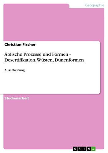 Äolische Prozesse und Formen - Desertifikation, Wüsten, Dünenformen: Ausarbeitung