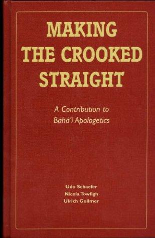 Making the Crooked Straight: A Contribution to Baha'i Apologetics por Udo Schaefer