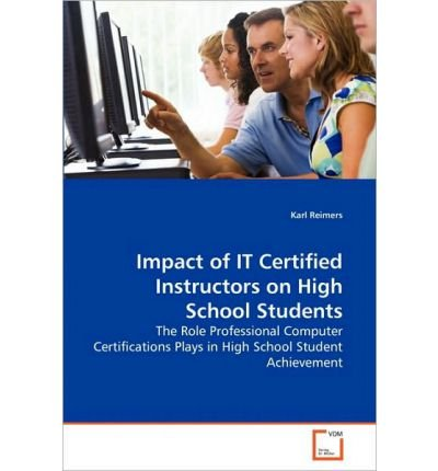 [(Impact of It Certified Instructors on High School Students )] [Author: Karl Reimers] [Aug-2010]