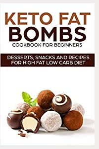 KETO FAT BOMBS COOKBOOK FOR BEGINNERS ; DESSERTS, SNACKS AND RECIPES FOR HIGH...