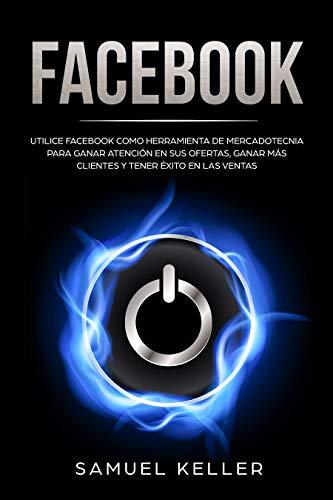 Facebook: Utilice Facebook como herramienta de mercadotecnia para ganar atención en sus ofertas, ganar más clientes y tener éxito en las ventas (Spanish Edition)
