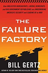 The Failure Factory: How Unelected Bureaucrats, Liberal Democrats, and Big Government Republicans Are Undermining America's Security and Leading Us to War by Bill Gertz (2008-09-30)