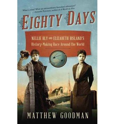 By Matthew Goodman ( Author ) [ Eighty Days: Nellie Bly and Elizabeth Bisland's History-Making Race Around the World By Mar-2014 Paperback
