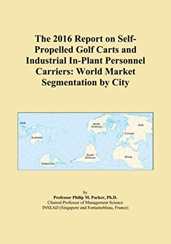 The 2016 Report on Self-Propelled Golf Carts and Industrial In-Plant Personnel Carriers: World Market Segmentation by City