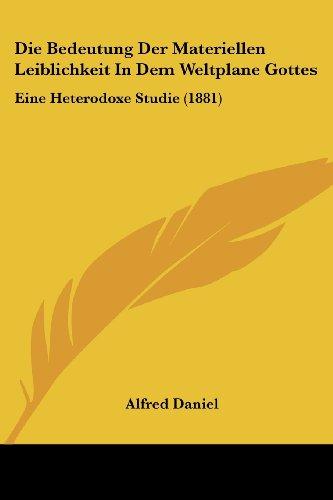 Die Bedeutung Der Materiellen Leiblichkeit in Dem Weltplane Gottes: Eine Heterodoxe Studie (1881)
