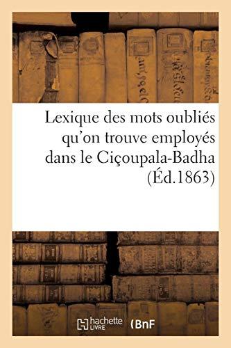 Lexique des mots oubliés soit dans les dictionnaires de Wilson, Bopp, Bothlingk et Roth: soit dans l'Amara-Kosha et qu'on trouve employés dans le Ciçoupala-Badha