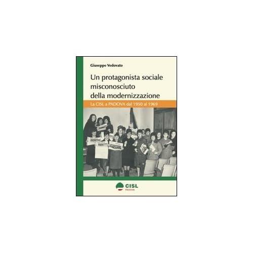 Un Protagonista Sociale Misconosciuto Della Modernizzazione. La Cisl A Padova Dal 1950 Al 1969