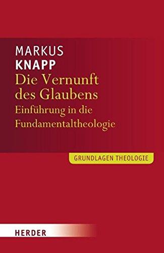 Die Vernunft des Glaubens: Eine Einführung in die Fundamentaltheologie (Grundlagen Theologie)