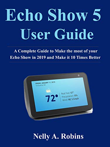 Echo Show 5 Guide: A Complete Guide to Make the most of your Echo Show in 2019 and Make it 10 Times Better (English Edition) -