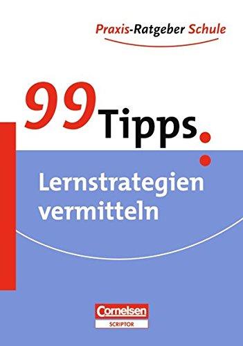 99 Tipps - Praxis-Ratgeber Schule für die Sekundarstufe I und II: 99 Tipps: Praxis-Ratgeber Schule, Lernstrategien vermitteln, Für die Sekundarstufe I