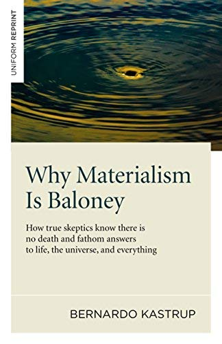 Why Materialism Is Baloney: How True Skeptics Know There Is No Death and Fathom Answers to life, the Universe, and Everything by Bernardo Kastrup (2014-04-25)