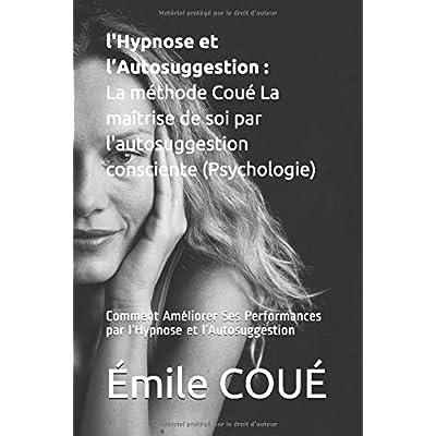 l'Hypnose et l'Autosuggestion : La méthode Coué La maîtrise de soi par l'autosuggestion consciente (Psychologie): Comment Améliorer Ses Performances par l'Hypnose et l'Autosuggestion