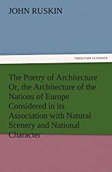 The Poetry of Architecture Or, the Architecture of the Nations of Europe Considered in its Association with Natural Scenery and National Character (TREDITION CLASSICS) by John Ruskin (2011-11-26)
