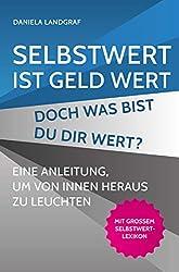 Selbstwert ist Geld wert! Doch was bist Du Dir wert?: Eine Anleitung, um von innen heraus zu leuchten. Mit großem Selbstwert-Lexikon.