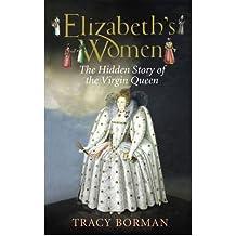 [(Elizabeth's Women: The Hidden Story of the Virgin Queen )] [Author: Tracy Borman] [Sep-2009]