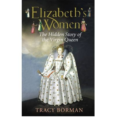 [(Elizabeth's Women: The Hidden Story of the Virgin Queen )] [Author: Tracy Borman] [Sep-2009]