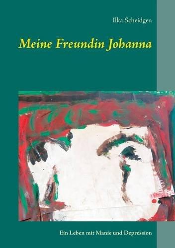 Meine Freundin Johanna: Ein Leben mit Manie und Depression