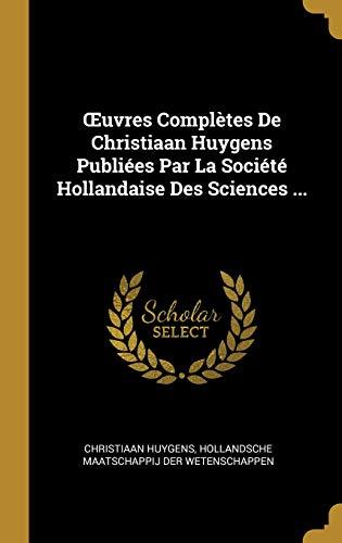 Oeuvres Complètes de Christiaan Huygens Publiées Par La Société Hollandaise Des Sciences ... par Christiaan Huygens