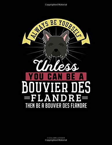 Always Be Yourself Unless You Can Be A Bouvier des Flandre Then Be A Bouvier des Flandre: 3 Column Ledger por Blue Cloud Novelty