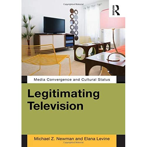 Legitimating Television: Media Convergence and Cultural Status by Michael Z Newman (2011-09-10)