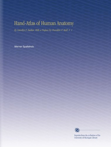 Hand-Atlas of Human Anatomy: By Lewellys F. Barker. With a Preface by Franklin P. Mall. V. 1