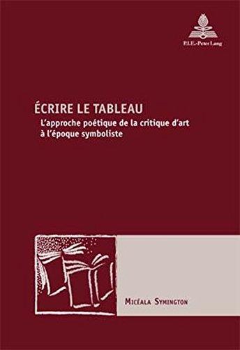 Ecrire Le Tableau: L'Approche Poetique de la Critique D'Art A L'Epoque Symboliste (Nouvelle Poetique Comparatiste)
