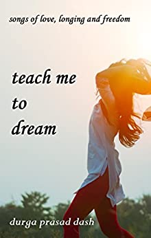 teach me to dream: songs of love, longing and freedom by [Dash, Durga Prasad]