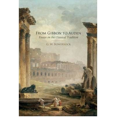[(From Gibbon to Auden: Essays on the Classical Tradition)] [Author: Professor Emeritus of Ancient History G W Bowersock] published on (October, 2011)