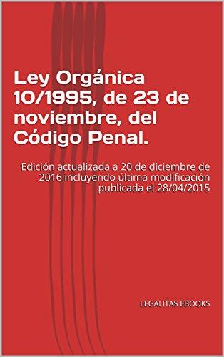 Ley Orgánica 10/1995, de 23 de noviembre, del Código Penal.: Edición actualizada a 20 de diciembre de 2016 incluyendo última modificación publicada el 28/04/2015 por LEGALITAS EBOOKS