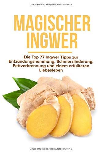Magischer Ingwer: Die Top 77 Ingwer Tipps zur Entzündungshemmung, Schmerzlinderung, Fettverbrennung und einem erfüllteren Liebesleben