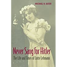 Never Sang for Hitler: The Life and Times of Lotte Lehmann, 1888-1976 by Michael H. Kater (12-Jun-2014) Paperback
