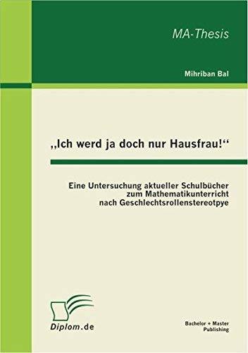 Ich werd ja doch nur Hausfrau!: Eine Untersuchung aktueller Schulbcher zum Mathematikunterricht nach Geschlechtsrollenstereotpye (German Edition) by Mihriban Bal(2011-06-30)