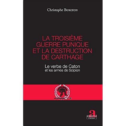 La troisième guerre punique et la destruction de Carthage: Le verbe de Caton et les armes de Scipion