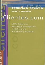 Clientes.Com: Como Crear Una Estrategia De Negocios Rentable Para LA Internet Y El Futuro