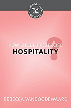 How Should I Exercise Hospitality? (Cultivating Biblical Godliness) (English Edition) di [VanDoodewaard, Rebecca]