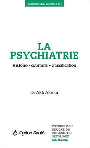 La psychiatrie - Histoire, courants, classification par Akli Akrour