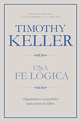 Una Fe Lógica: Argumentos Razonables Para Creer En Dios por Timothy Keller