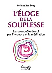 L'éloge de la souplesse - La reconquête de soi par l'hypnose et la méditation