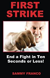 First Strike: End a Fight in Ten Seconds or Less! by Sammy Franco (2014-04-28)