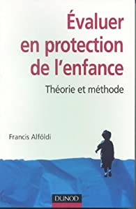 Evaluer en protection de l'enfance : Théorie et méthode par Francis Alföldi