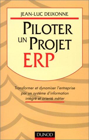 Piloter un projet ERP. transformer et dynamiser l'entreprise par un système d'information intégré et orienté métier par Jean-Luc Deixonne