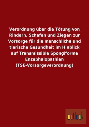 Verordnung über die Tötung von Rindern, Schafen und Ziegen zur Vorsorge für die menschliche und tierische Gesundheit im Hinblick auf Transmissible Spongiforme Enzephalopathien (TSE-Vorsorgeverordnung)