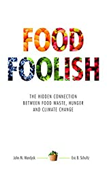 Food Foolish: The Hidden Connection Between Food Waste, Hunger and Climate Change