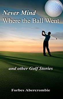 Never Mind Where the Ball Went and other Golf Stories by [Abercrombie, Forbes]